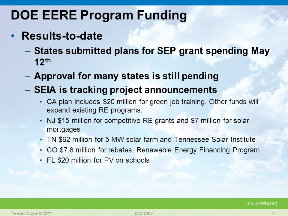 DOE EERE Program Funding Results-to-date –States submitted plans for SEP grant spending May 12 th –Approval for many states is still pending –SEIA is tracking project announcements CA plan includes $20 million for green job training.