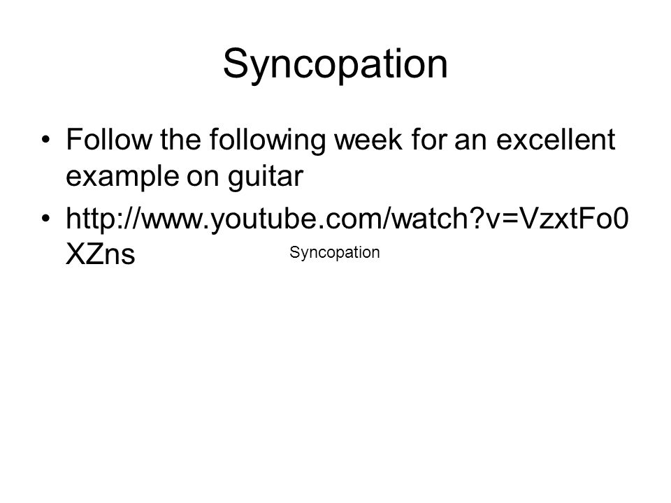 Syncopation Follow the following week for an excellent example on guitar http://www.youtube.com/watch v=VzxtFo0 XZns Syncopation
