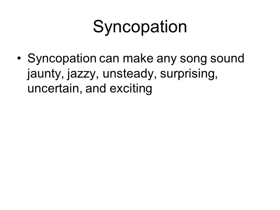 Syncopation Syncopation can make any song sound jaunty, jazzy, unsteady, surprising, uncertain, and exciting
