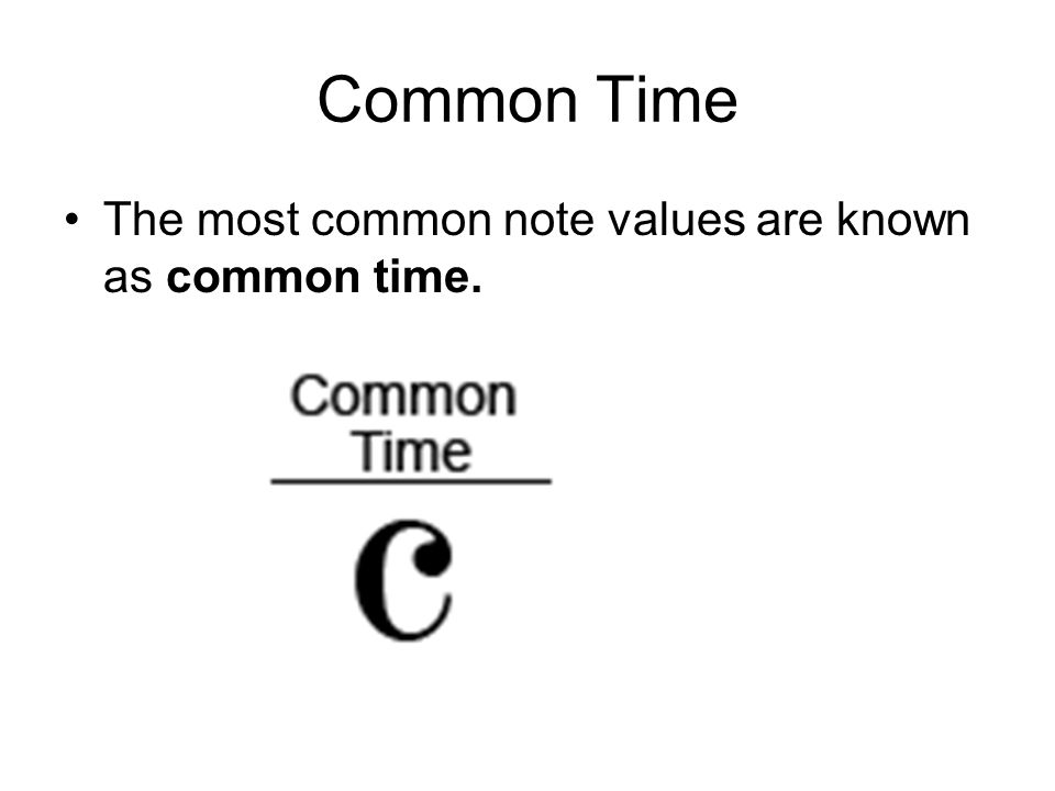 Common Time The most common note values are known as common time.