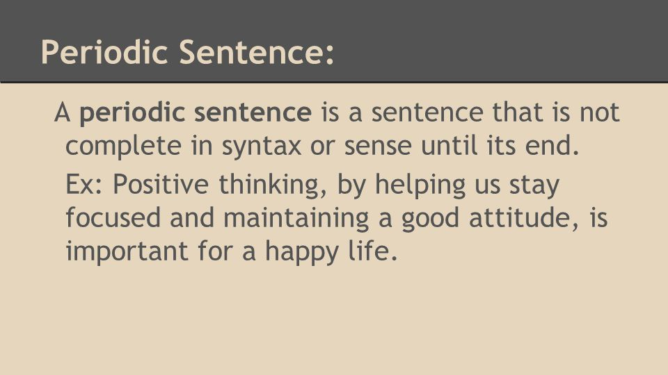 Periodic Sentence: A periodic sentence is a sentence that is not complete in syntax or sense until its end.