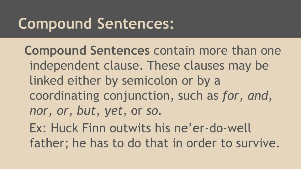 Complex Sentence: The complex sentence contains not only an independent clause but also one or more subordinate clauses - a clause that lacks either a subject or a predicate and so cannot stand alone as a grammatical unit.
