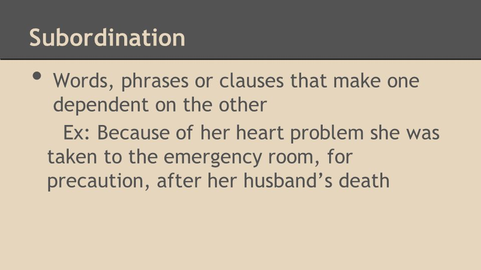 Subordination Words, phrases or clauses that make one dependent on the other Ex: Because of her heart problem she was taken to the emergency room, for precaution, after her husband's death