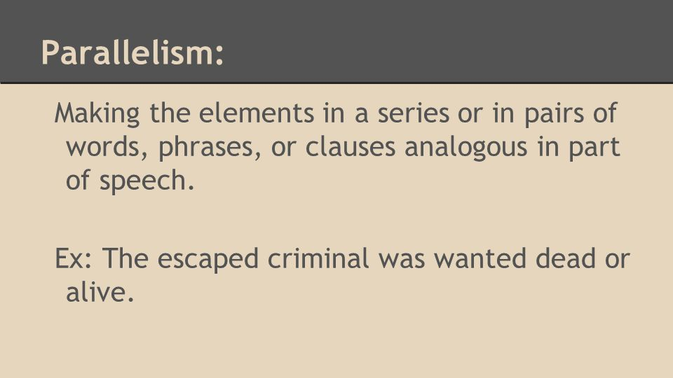 Parallelism: Making the elements in a series or in pairs of words, phrases, or clauses analogous in part of speech.