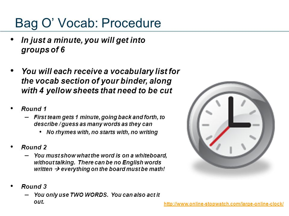 Bag O' Vocab: Procedure In just a minute, you will get into groups of 6 You will each receive a vocabulary list for the vocab section of your binder, along with 4 yellow sheets that need to be cut Round 1 – First team gets 1 minute, going back and forth, to describe / guess as many words as they can No rhymes with, no starts with, no writing Round 2 – You must show what the word is on a whiteboard, without talking.