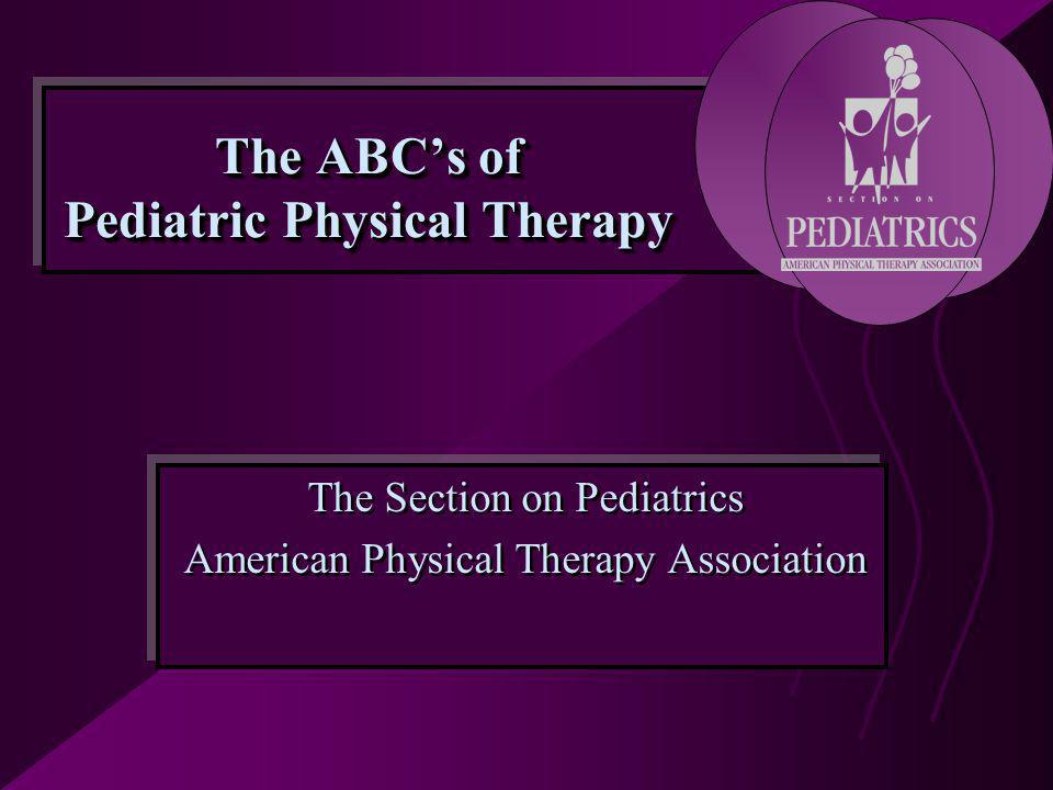 The ABC's of Pediatric Physical Therapy The Section on Pediatrics American Physical Therapy Association The Section on Pediatrics American Physical Therapy Association