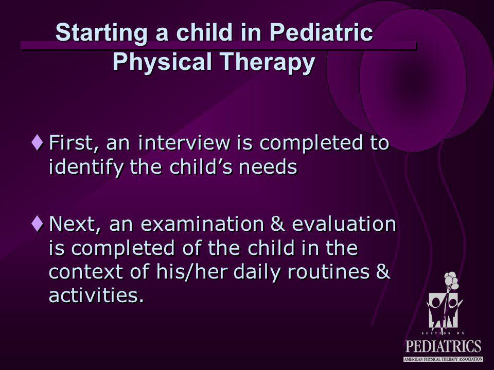 Starting a child in Pediatric Physical Therapy  First, an interview is completed to identify the child's needs  Next, an examination & evaluation is
