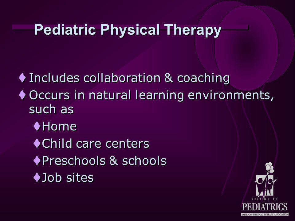 Pediatric Physical Therapy  Includes collaboration & coaching  Occurs in natural learning environments, such as  Home  Child care centers  Preschools & schools  Job sites  Includes collaboration & coaching  Occurs in natural learning environments, such as  Home  Child care centers  Preschools & schools  Job sites
