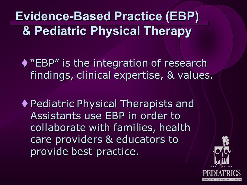 Evidence-Based Practice (EBP) & Pediatric Physical Therapy  EBP is the integration of research findings, clinical expertise, & values.