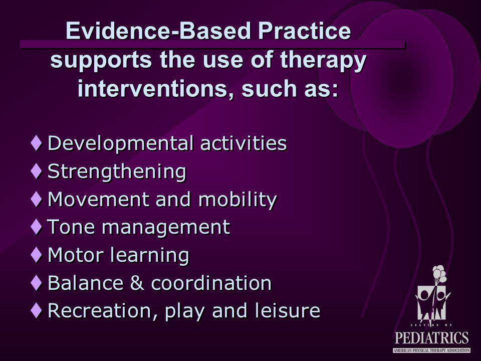 Evidence-Based Practice supports the use of therapy interventions, such as:  Developmental activities  Strengthening  Movement and mobility  Tone management  Motor learning  Balance & coordination  Recreation, play and leisure  Developmental activities  Strengthening  Movement and mobility  Tone management  Motor learning  Balance & coordination  Recreation, play and leisure