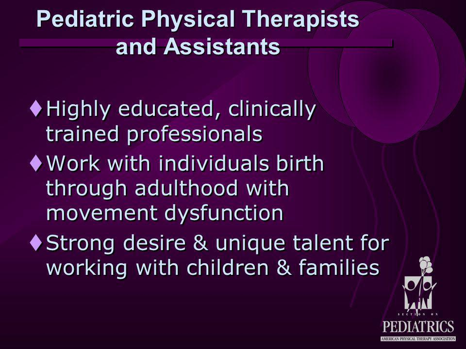 Pediatric Physical Therapists and Assistants  Highly educated, clinically trained professionals  Work with individuals birth through adulthood with movement dysfunction  Strong desire & unique talent for working with children & families  Highly educated, clinically trained professionals  Work with individuals birth through adulthood with movement dysfunction  Strong desire & unique talent for working with children & families