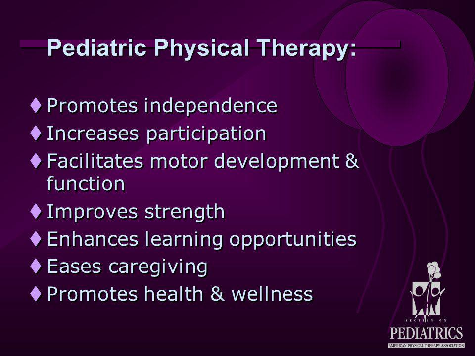 Pediatric Physical Therapy:  Promotes independence  Increases participation  Facilitates motor development & function  Improves strength  Enhances learning opportunities  Eases caregiving  Promotes health & wellness  Promotes independence  Increases participation  Facilitates motor development & function  Improves strength  Enhances learning opportunities  Eases caregiving  Promotes health & wellness