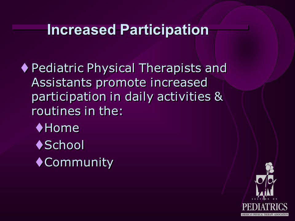Increased Participation  Pediatric Physical Therapists and Assistants promote increased participation in daily activities & routines in the:  Home 