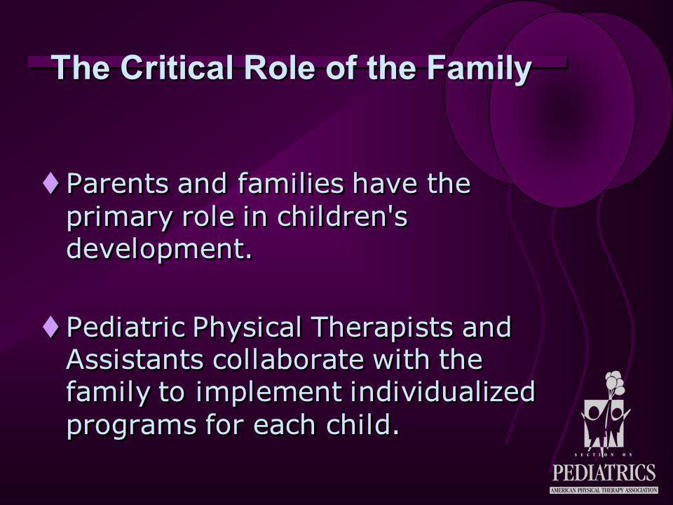 Family Support  The child's family is supported by the Pediatric Physical Therapist and Assistant through:  Coordination of services  Advocacy  Assistance with enhancing development  The child's family is supported by the Pediatric Physical Therapist and Assistant through:  Coordination of services  Advocacy  Assistance with enhancing development