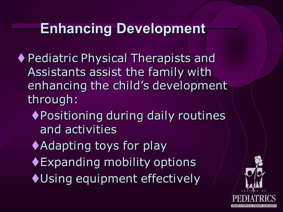 Enhancing Development  Pediatric Physical Therapists and Assistants assist the family with enhancing the child's development through:  Positioning during daily routines and activities  Adapting toys for play  Expanding mobility options  Using equipment effectively  Pediatric Physical Therapists and Assistants assist the family with enhancing the child's development through:  Positioning during daily routines and activities  Adapting toys for play  Expanding mobility options  Using equipment effectively