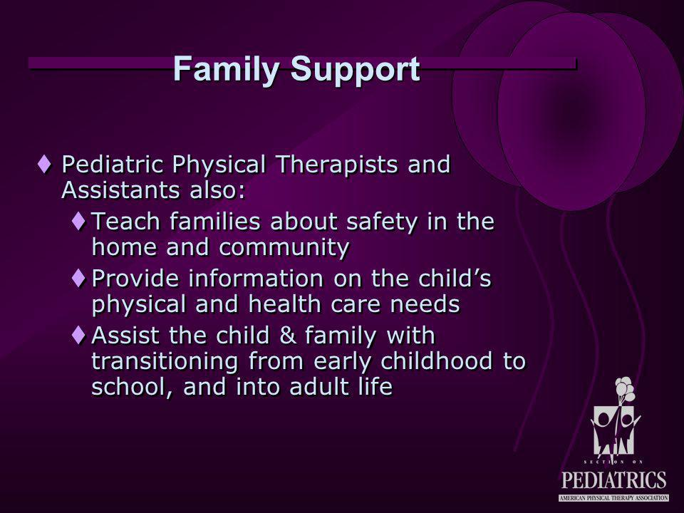 Family Support  Pediatric Physical Therapists and Assistants also:  Teach families about safety in the home and community  Provide information on t