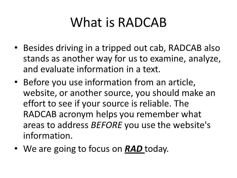 What is RADCAB Besides driving in a tripped out cab, RADCAB also stands as another way for us to examine, analyze, and evaluate information in a text.