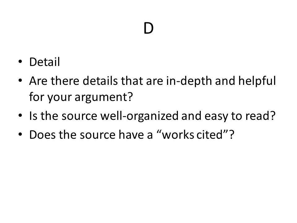 """D Detail Are there details that are in-depth and helpful for your argument? Is the source well-organized and easy to read? Does the source have a """"wor"""