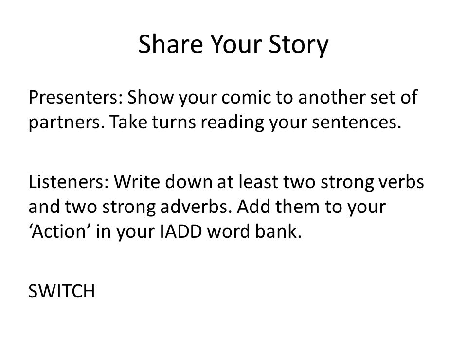 Share Your Story Presenters: Show your comic to another set of partners. Take turns reading your sentences. Listeners: Write down at least two strong