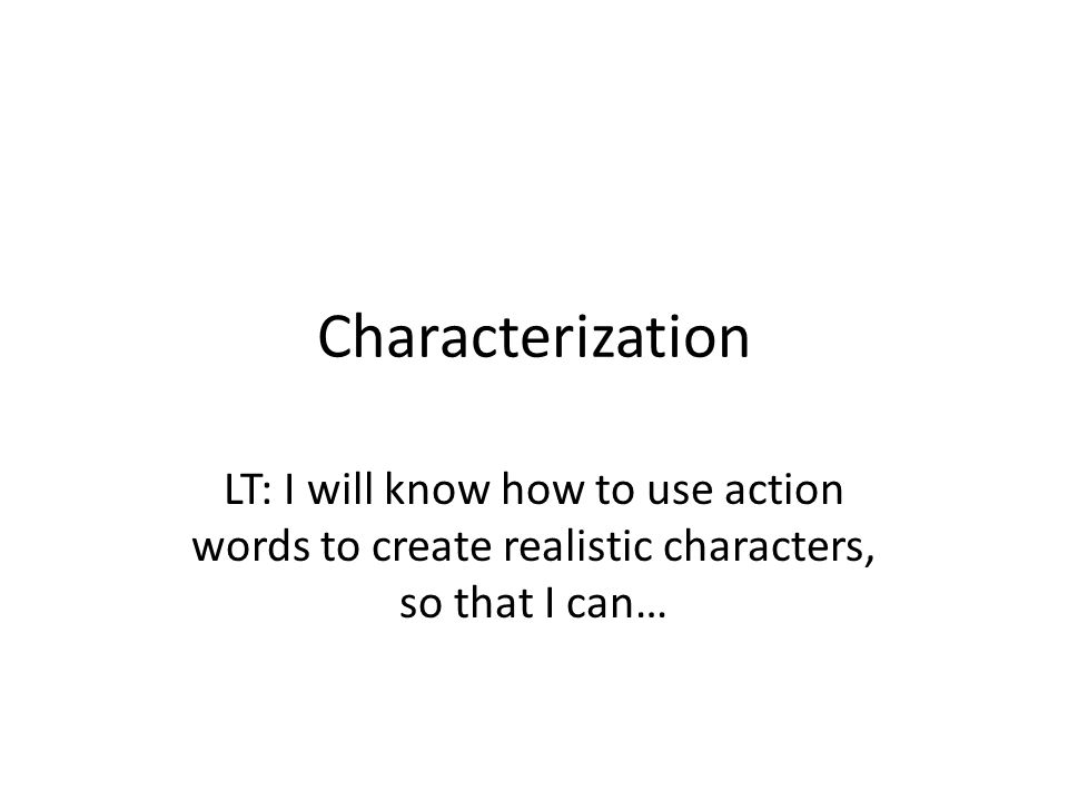 Characterization LT: I will know how to use action words to create realistic characters, so that I can…