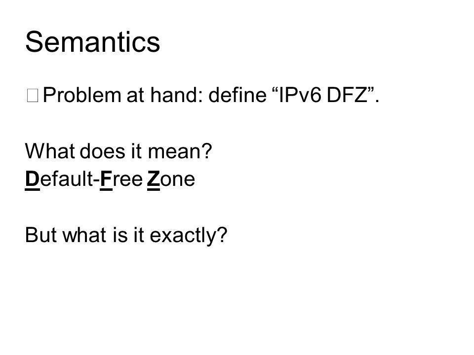 Semantics •Problem at hand: define IPv6 DFZ . What does it mean.