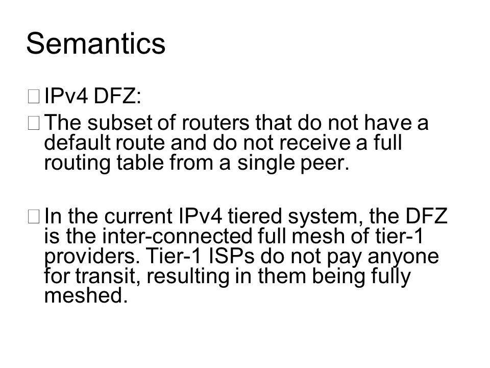 Semantics •IPv4 DFZ: •The subset of routers that do not have a default route and do not receive a full routing table from a single peer.