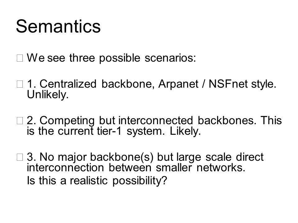 Semantics •We see three possible scenarios: •1. Centralized backbone, Arpanet / NSFnet style.