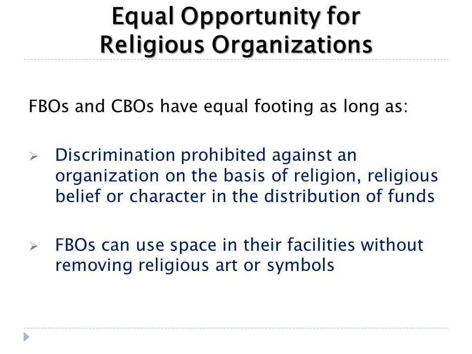 Equal Opportunity for Religious Organizations FBOs and CBOs have equal footing as long as:  Discrimination prohibited against an organization on the