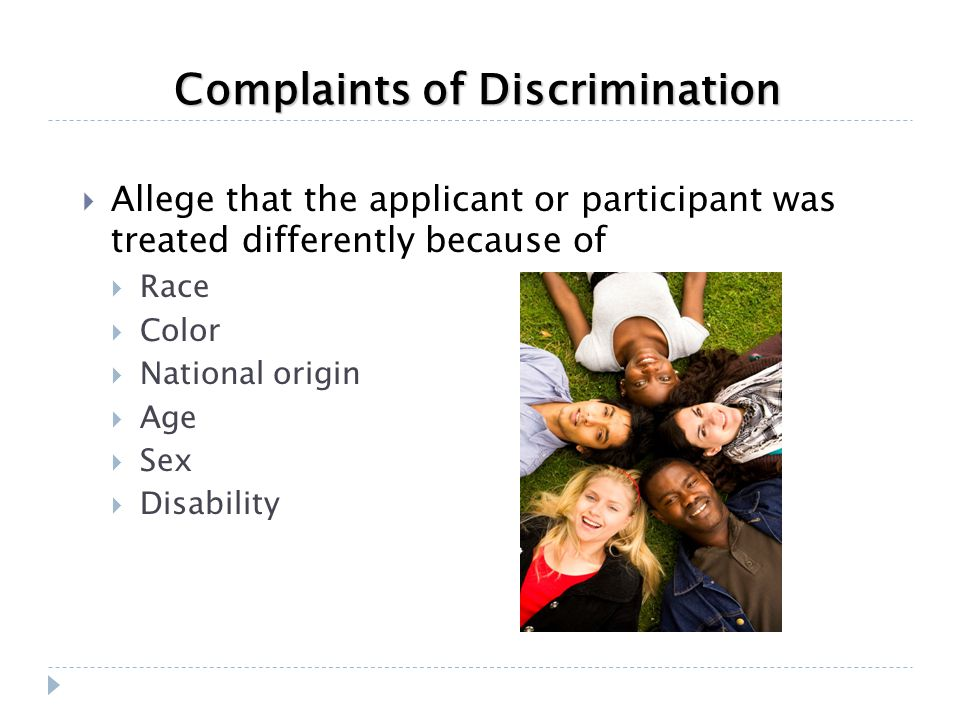 Complaints of Discrimination  Allege that the applicant or participant was treated differently because of  Race  Color  National origin  Age  Se