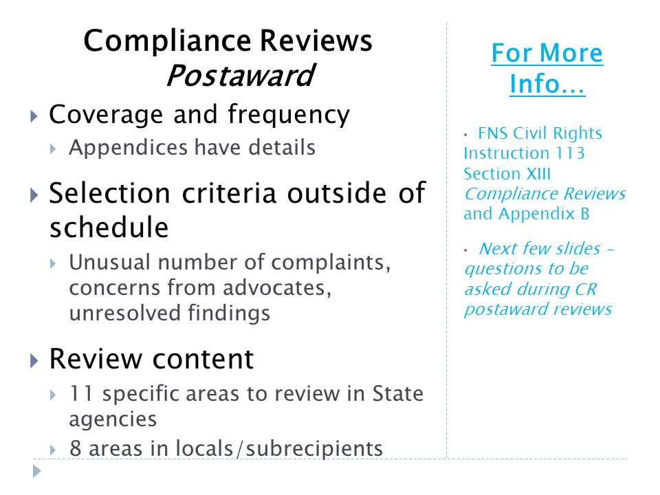 For More Info… FNS Civil Rights Instruction 113 Section XIII Compliance Reviews and Appendix B Next few slides – questions to be asked during CR postaward reviews Compliance Reviews Postaward  Coverage and frequency  Appendices have details  Selection criteria outside of schedule  Unusual number of complaints, concerns from advocates, unresolved findings  Review content  11 specific areas to review in State agencies  8 areas in locals/subrecipients