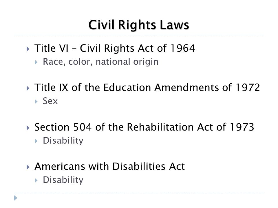 Civil Rights Laws  Title VI – Civil Rights Act of 1964  Race, color, national origin  Title IX of the Education Amendments of 1972  Sex  Section