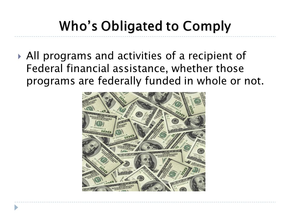 Who's Obligated to Comply  All programs and activities of a recipient of Federal financial assistance, whether those programs are federally funded in whole or not.