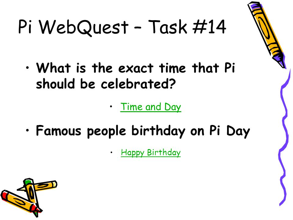 Pi WebQuest – Task #14 What is the exact time that Pi should be celebrated? Time and Day Famous people birthday on Pi Day Happy Birthday