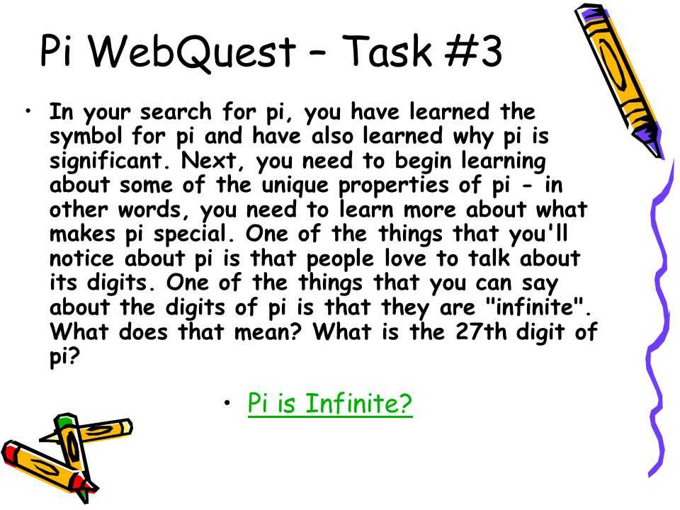 Pi WebQuest – Task #3 In your search for pi, you have learned the symbol for pi and have also learned why pi is significant. Next, you need to begin l