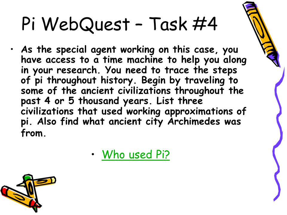 Pi WebQuest – Task #4 As the special agent working on this case, you have access to a time machine to help you along in your research. You need to tra