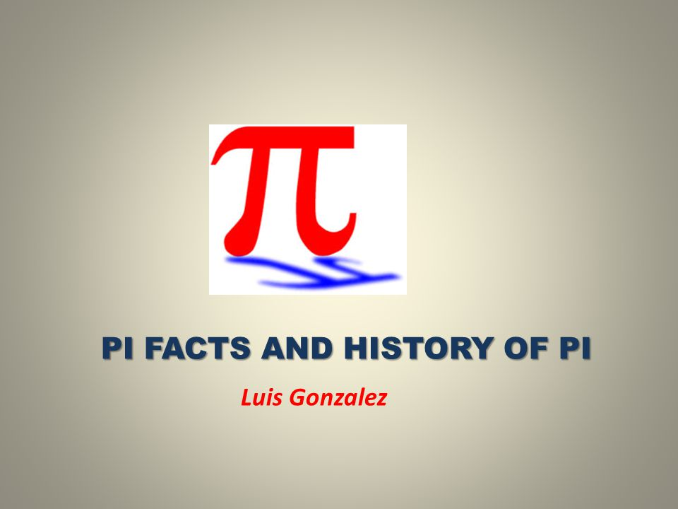 PI FACTS AND HISTORY OF PI PI FACTS AND HISTORY OF PI Luis Gonzalez