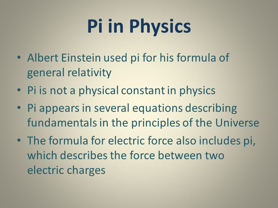 Pi in Physics Albert Einstein used pi for his formula of general relativity Pi is not a physical constant in physics Pi appears in several equations d
