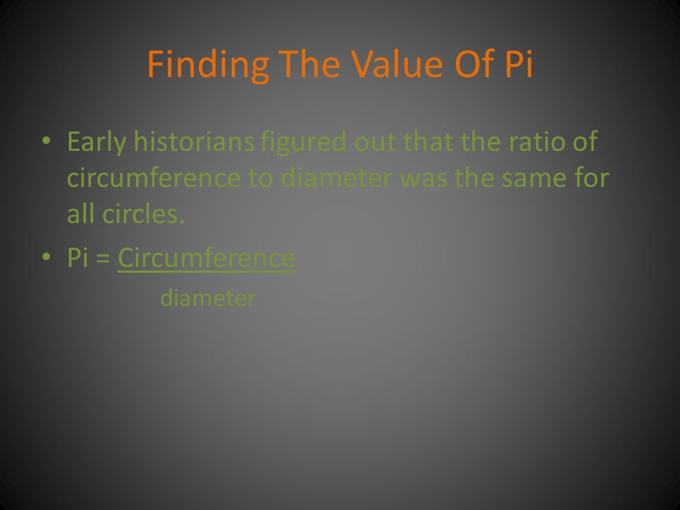Finding The Value Of Pi Early historians figured out that the ratio of circumference to diameter was the same for all circles.