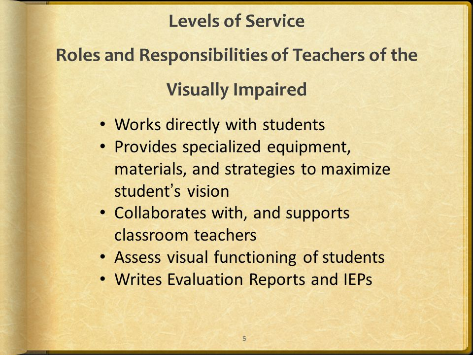 Levels of Service Roles and Responsibilities of Teachers of the Visually Impaired Works directly with students Provides specialized equipment, materials, and strategies to maximize student's vision Collaborates with, and supports classroom teachers Assess visual functioning of students Writes Evaluation Reports and IEPs 5