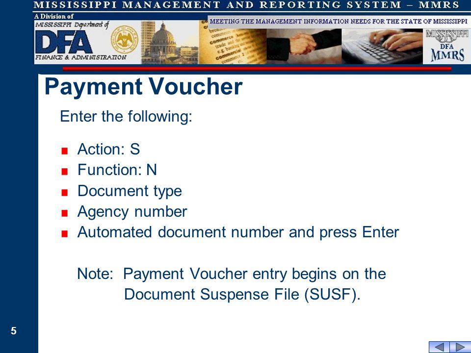 5 Enter the following: Action: S Function: N Document type Agency number Automated document number and press Enter Note: Payment Voucher entry begins on the Document Suspense File (SUSF).