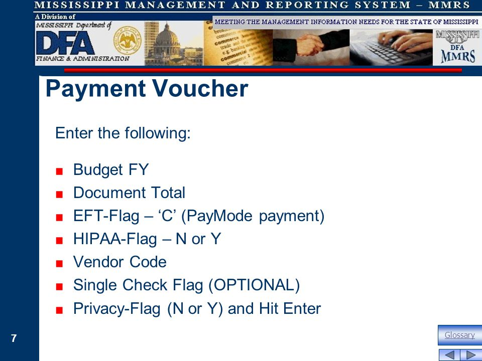 7 Enter the following: Budget FY Document Total EFT-Flag – 'C' (PayMode payment) HIPAA-Flag – N or Y Vendor Code Single Check Flag (OPTIONAL) Privacy-Flag (N or Y) and Hit Enter Payment Voucher Glossary