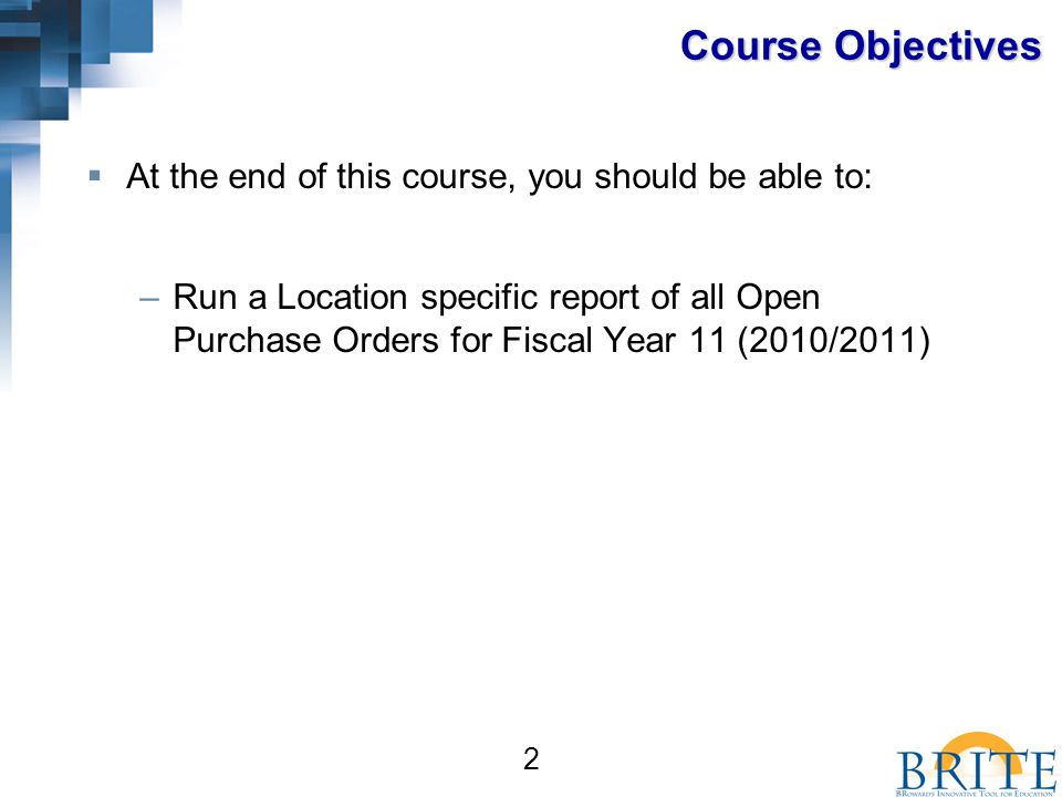 2  At the end of this course, you should be able to: –Run a Location specific report of all Open Purchase Orders for Fiscal Year 11 (2010/2011) Course Objectives