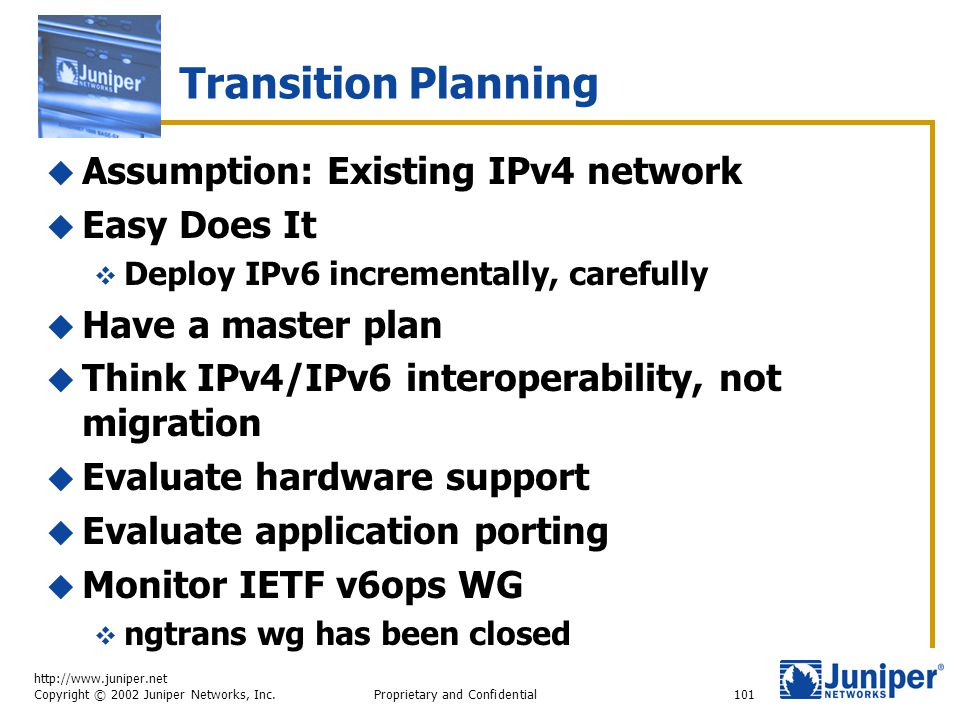 http://www.juniper.net Copyright © 2002 Juniper Networks, Inc. Proprietary and Confidential101 Transition Planning  Assumption: Existing IPv4 network