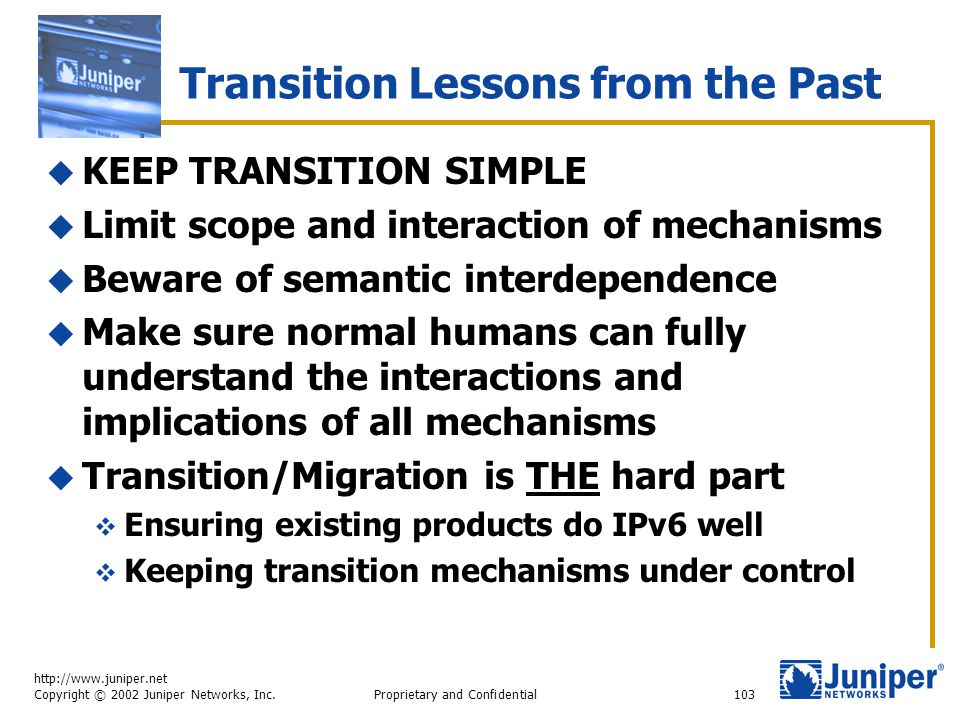 http://www.juniper.net Copyright © 2002 Juniper Networks, Inc. Proprietary and Confidential103 Transition Lessons from the Past  KEEP TRANSITION SIMP