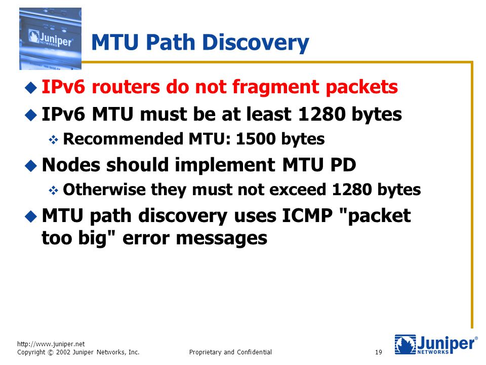http://www.juniper.net Copyright © 2002 Juniper Networks, Inc. Proprietary and Confidential19 MTU Path Discovery  IPv6 routers do not fragment packet