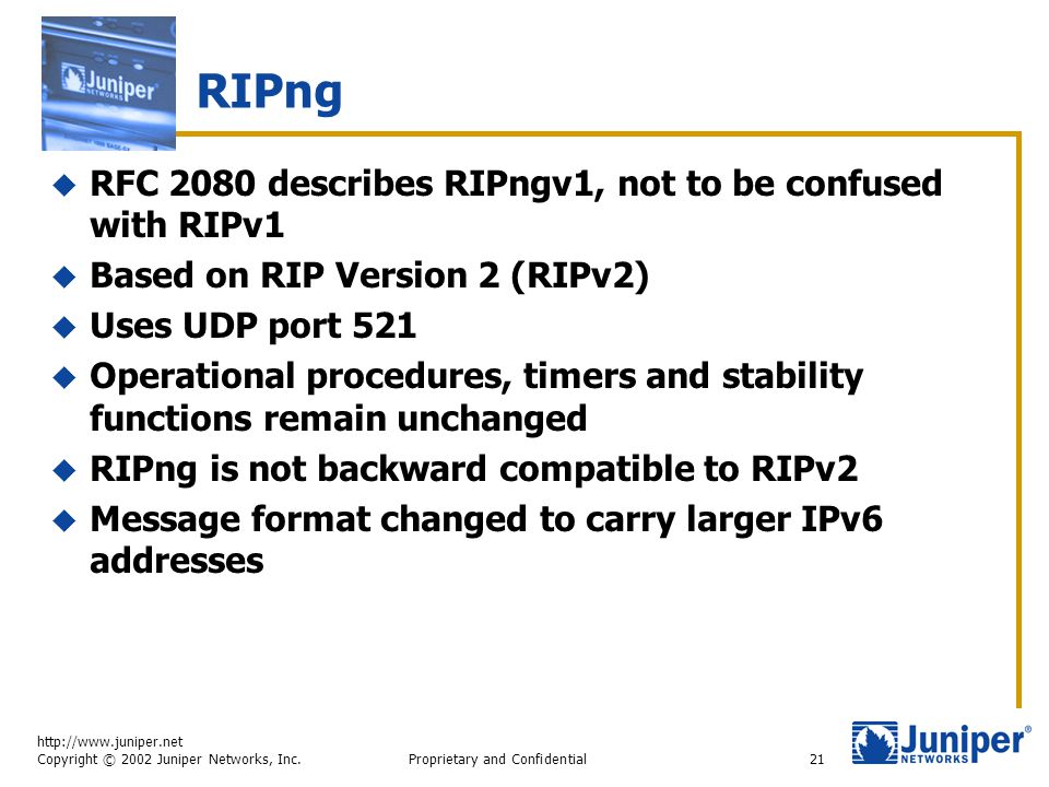 http://www.juniper.net Copyright © 2002 Juniper Networks, Inc. Proprietary and Confidential21 RIPng  RFC 2080 describes RIPngv1, not to be confused w