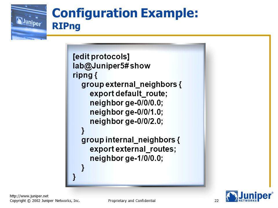 http://www.juniper.net Copyright © 2002 Juniper Networks, Inc. Proprietary and Confidential22 Configuration Example: RIPng [edit protocols] lab@Junipe