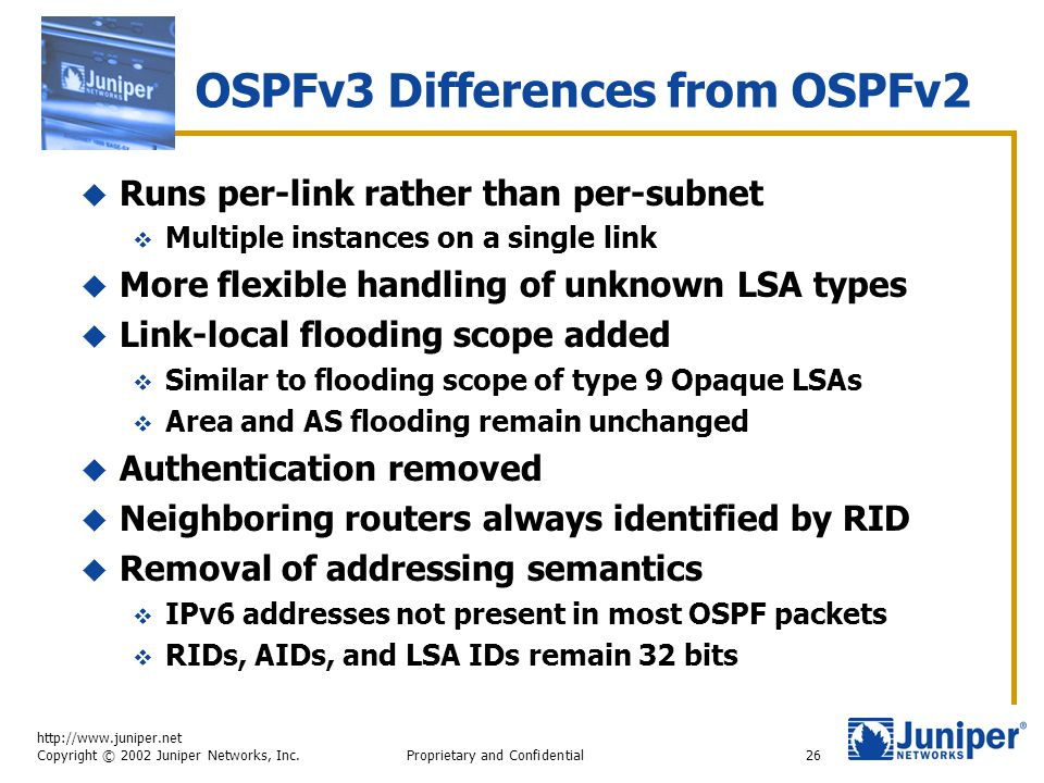 http://www.juniper.net Copyright © 2002 Juniper Networks, Inc. Proprietary and Confidential26 OSPFv3 Differences from OSPFv2  Runs per-link rather th