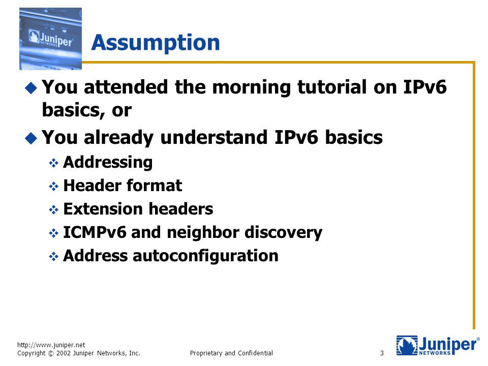 http://www.juniper.net Copyright © 2002 Juniper Networks, Inc. Proprietary and Confidential3 Assumption  You attended the morning tutorial on IPv6 ba