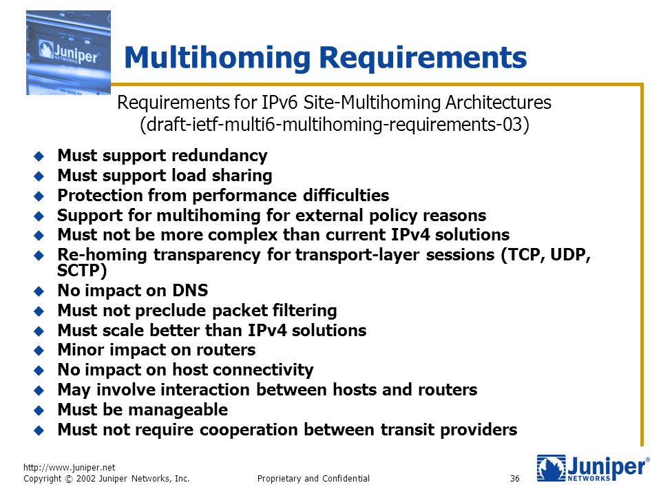 http://www.juniper.net Copyright © 2002 Juniper Networks, Inc. Proprietary and Confidential36 Multihoming Requirements  Must support redundancy  Mus